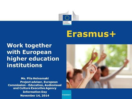Erasmus+ Work together with European higher education institutions Ms. Piia Heinamaki Project adviser, European Commission - Education, Audiovisual and.