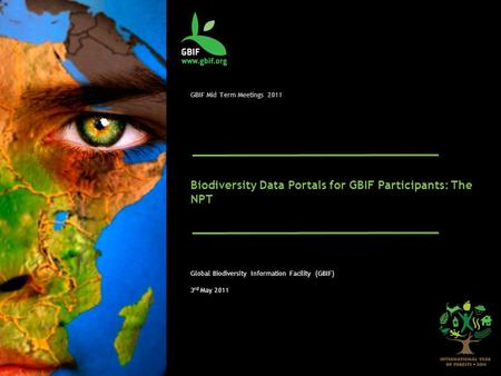 GBIF Mid Term Meetings 2011 Biodiversity Data Portals for GBIF Participants: The NPT Global Biodiversity Information Facility (GBIF) 3 rd May 2011.