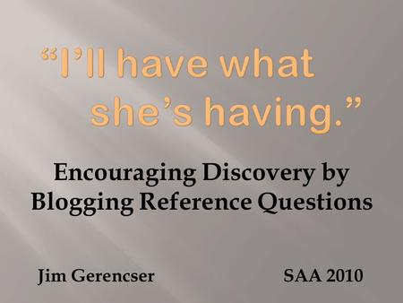Encouraging Discovery by Blogging Reference Questions Jim Gerencser SAA 2010.