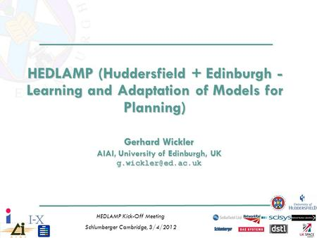 1 HEDLAMP Kick-Off Meeting Schlumberger Cambridge, 3/4/2012 HEDLAMP (Huddersfield + Edinburgh - Learning and Adaptation of Models for Planning) Gerhard.