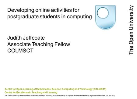 Developing online activities for postgraduate students in computing Centre for Open Learning of Mathematics, Science, Computing and Technology (COLMSCT)