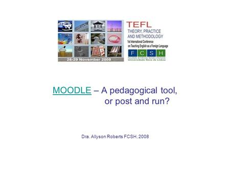 MOODLEMOODLE – A pedagogical tool, or post and run? Dra. Allyson Roberts FCSH, 2008.