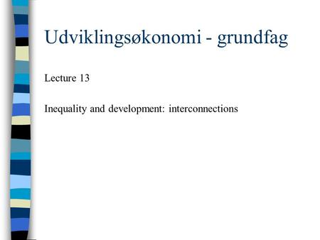 Udviklingsøkonomi - grundfag Lecture 13 Inequality and development: interconnections.