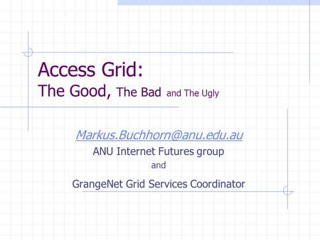 Access Grid: The Good, The Bad and The Ugly ANU Internet Futures group and GrangeNet Grid Services Coordinator.