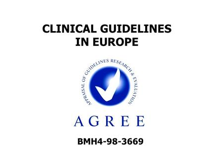 BMH4-98-3669 CLINICAL GUIDELINES IN EUROPE. OUTLINE Background to the project Objectives The AGREE Instrument: validation process and results Outcomes.