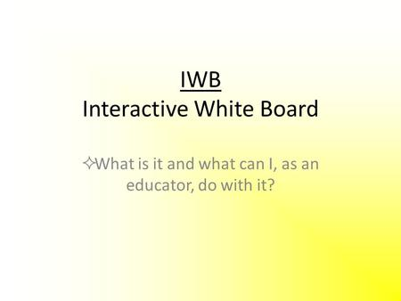 IWB Interactive White Board  What is it and what can I, as an educator, do with it?