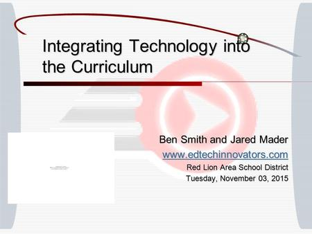 Integrating Technology into the Curriculum Ben Smith and Jared Mader www.edtechinnovators.com Red Lion Area School District Tuesday, November 03, 2015Tuesday,