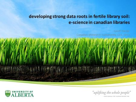 Developing strong data roots in fertile library soil: e-science in canadian libraries Geoff Harder Canadian eResearch Community, CLA, 2013.