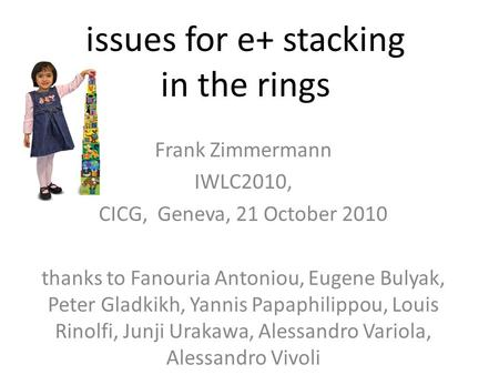 Issues for e+ stacking in the rings Frank Zimmermann IWLC2010, CICG, Geneva, 21 October 2010 thanks to Fanouria Antoniou, Eugene Bulyak, Peter Gladkikh,