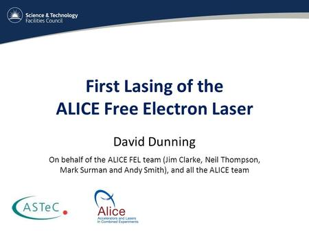 First Lasing of the ALICE Free Electron Laser David Dunning On behalf of the ALICE FEL team (Jim Clarke, Neil Thompson, Mark Surman and Andy Smith), and.