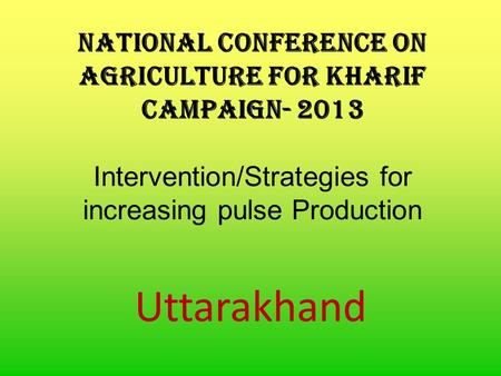 National Conference on Agriculture for Kharif Campaign- 2013 Intervention/Strategies for increasing pulse Production Uttarakhand.