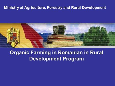 Organic Farming in Romanian in Rural Development Program Ministry of Agriculture, Forestry and Rural Development.