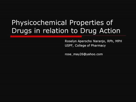 Physicochemical Properties of Drugs in relation to Drug Action Roselyn Aperocho Naranjo, RPh, MPH USPF, College of Pharmacy