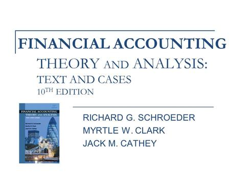 FINANCIAL ACCOUNTING RICHARD G. SCHROEDER MYRTLE W. CLARK JACK M. CATHEY THEORY AND ANALYSIS: TEXT AND CASES 10 TH EDITION.