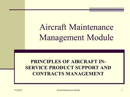 11/3/2015 Aircraft Maintenance Module1 Aircraft Maintenance Management Module PRINCIPLES OF AIRCRAFT IN- SERVICE PRODUCT SUPPORT AND CONTRACTS MANAGEMENT.