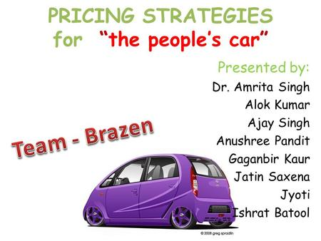 "PRICING STRATEGIES for ""the people's car"" Presented by: Dr. Amrita Singh Alok Kumar Ajay Singh Anushree Pandit Gaganbir Kaur Jatin Saxena Jyoti Ishrat."