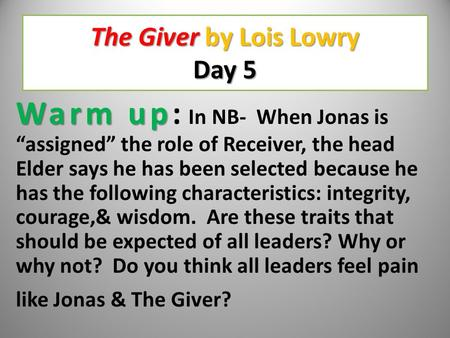"The Giver by Lois Lowry Day 5 Warm up Warm up: In NB- When Jonas is ""assigned"" the role of Receiver, the head Elder says he has been selected because."