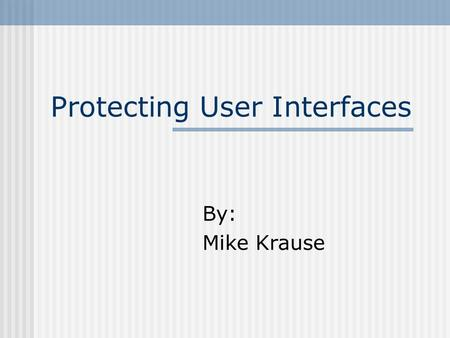 Protecting User Interfaces By: Mike Krause. Step #1 Don't get a job.