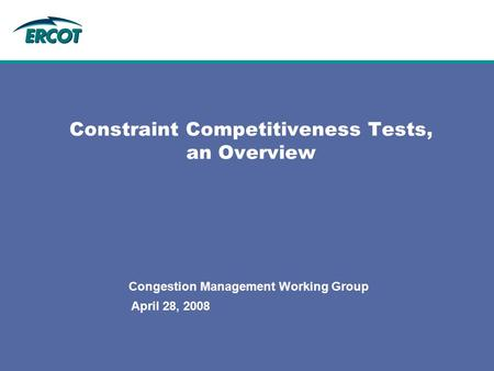 April 28, 2008 Constraint Competitiveness Tests, an Overview Congestion Management Working Group.