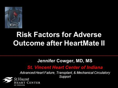 Risk Factors for Adverse Outcome after HeartMate II Jennifer Cowger, MD, MS St. Vincent Heart Center of Indiana Advanced Heart Failure, Transplant, & Mechanical.