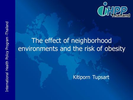 International Health Policy Program -Thailand The effect of neighborhood environments and the risk of obesity Kitiporn Tupsart.