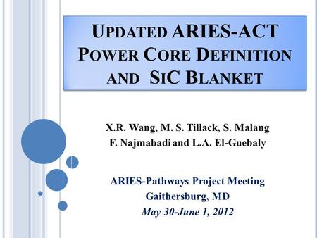 U PDATED ARIES-ACT P OWER C ORE D EFINITION AND S I C B LANKET X.R. Wang, M. S. Tillack, S. Malang F. Najmabadi and L.A. El-Guebaly ARIES-Pathways Project.