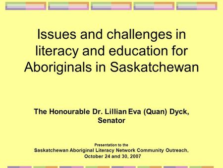 Issues and challenges in literacy and education for Aboriginals in Saskatchewan The Honourable Dr. Lillian Eva (Quan) Dyck, Senator Presentation to the.