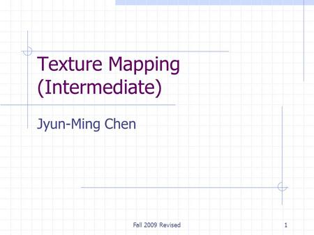 Fall 2009 Revised1 Texture Mapping (Intermediate) Jyun-Ming Chen.