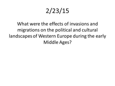 2/23/15 What were the effects of invasions and migrations on the political and cultural landscapes of Western Europe during the early Middle Ages?