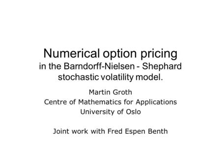 Numerical option pricing in the Barndorff-Nielsen - Shephard stochastic volatility model. Martin Groth Centre of Mathematics for Applications University.
