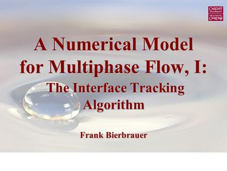 A Numerical Model for Multiphase Flow, I: The Interface Tracking Algorithm Frank Bierbrauer.