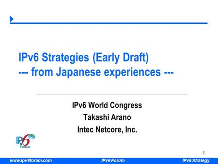 IPv6 Strategy www.ipv6forum.com IPv6 Forum 1 IPv6 Strategies (Early Draft) --- from Japanese experiences --- IPv6 World Congress Takashi Arano Intec Netcore,