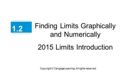 Finding Limits Graphically and Numerically 2015 Limits Introduction Copyright © Cengage Learning. All rights reserved. 1.2.