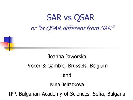"SAR vs QSAR or ""is QSAR different from SAR"" Joanna Jaworska Procer & Gamble, Brussels, Belgium and Nina Jeliazkova IPP, Bulgarian Academy of Sciences,"