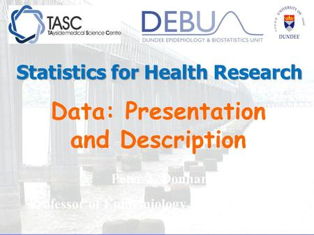 Data: Presentation and Description Peter T. Donnan Professor of Epidemiology and Biostatistics Statistics for Health Research.