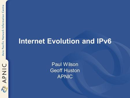 Internet Evolution and IPv6 Paul Wilson Geoff Huston APNIC.
