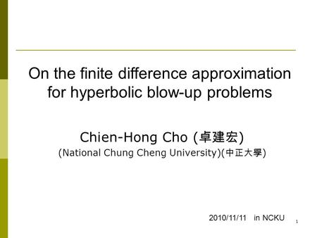 1 Chien-Hong Cho ( 卓建宏 ) (National Chung Cheng University)( 中正大學 ) 2010/11/11 in NCKU On the finite difference approximation for hyperbolic blow-up problems.