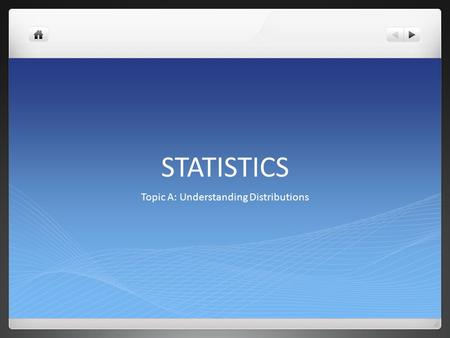 STATISTICS Topic A: Understanding Distributions. What is Statistics all about? Statistics is about using data to answer questions. In this module, the.