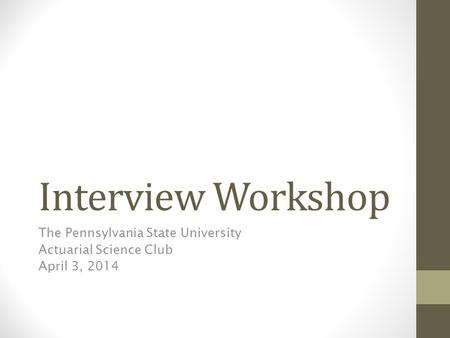 Interview Workshop The Pennsylvania State University Actuarial Science Club April 3, 2014.