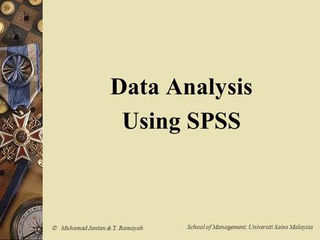  Muhamad Jantan & T. Ramayah School of Management, Universiti Sains Malaysia Data Analysis Using SPSS.