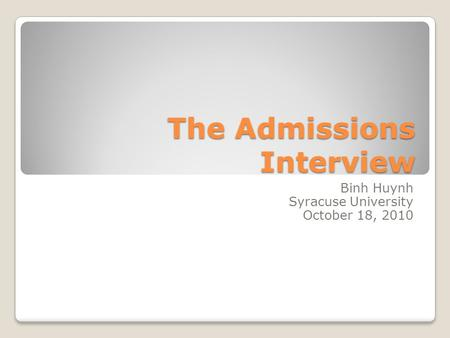 The Admissions Interview Binh Huynh Syracuse University October 18, 2010.