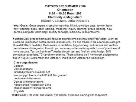 PHYSICS 632 SUMMER 2006 Orientation 8:30 – 10:30 Room 203 Electricity & Magnetism Richard A. Lindgren, Office Room 302 Your Goals: Get a degree, crossover.