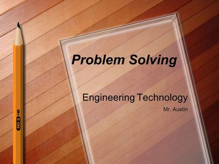 Problem Solving Engineering Technology Mr. Austin.