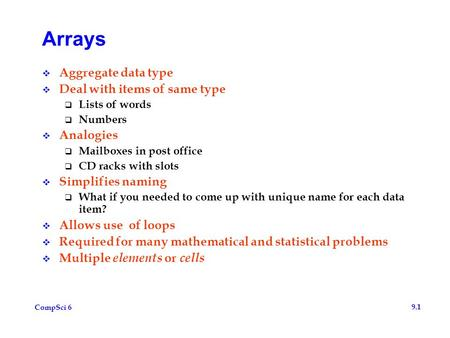 CompSci 6 9.1 Arrays  Aggregate data type  Deal with items of same type  Lists of words  Numbers  Analogies  Mailboxes in post office  CD racks.