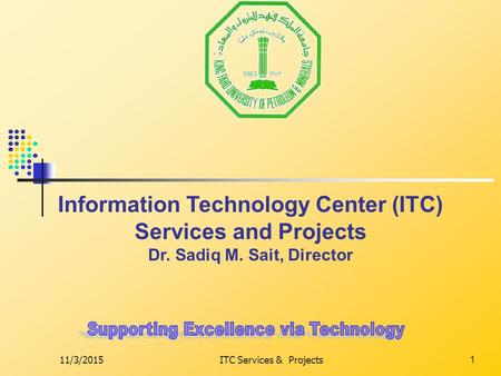 11/3/2015ITC Services & Projects1 Information Technology Center (ITC) Services and Projects Dr. Sadiq M. Sait, Director.