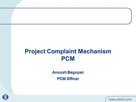 Project Complaint Mechanism PCM Anoush Begoyan PCM Officer.