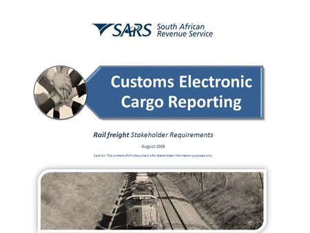Customs Electronic Cargo Reporting Rail freight Stakeholder Requirements August 2008 Caution: The content of this document is for stakeholder information.
