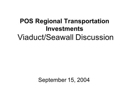 POS Regional Transportation Investments Viaduct/Seawall Discussion September 15, 2004.