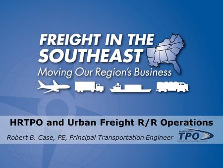 HRTPO and Urban Freight R/R Operations Robert B. Case, PE, Principal Transportation Engineer.