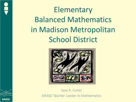 MMSD Elementary Balanced Mathematics in Madison Metropolitan School District Sara R. Cutler MMSD Teacher Leader in Mathematics.